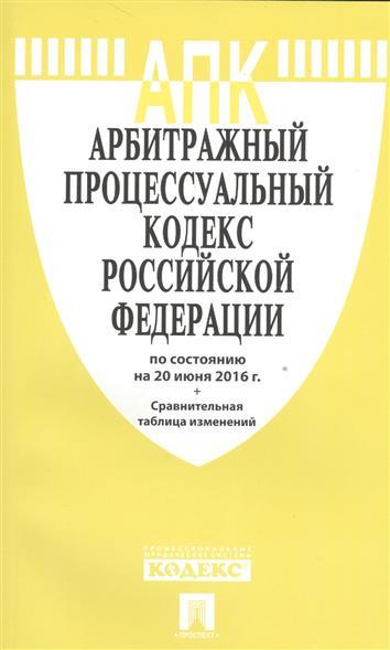 Арбитражный процессуальный кодекс Российской Федерации по состоянию на 20 июня 2016 г. Сравнительная таблица изменений