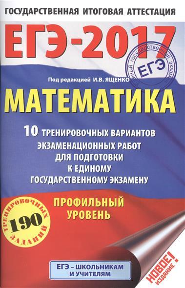 ЕГЭ-2017. Математика. 10 тренировочных вариантов экзаменационных работ для подготовки к единому государственному экзамену. Профильный уровень