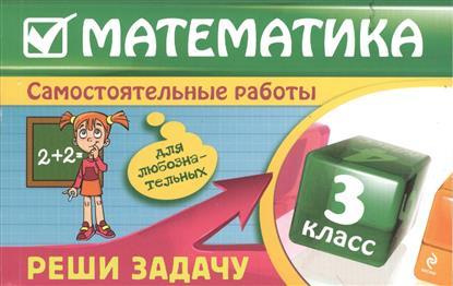 Математика. 3 класс. Самостоятельные работы. Реши задачу