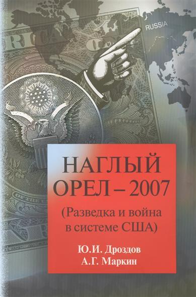 Дроздов Ю., Маркин А. Наглый орел - 2007 (Разведка и война в системе США)