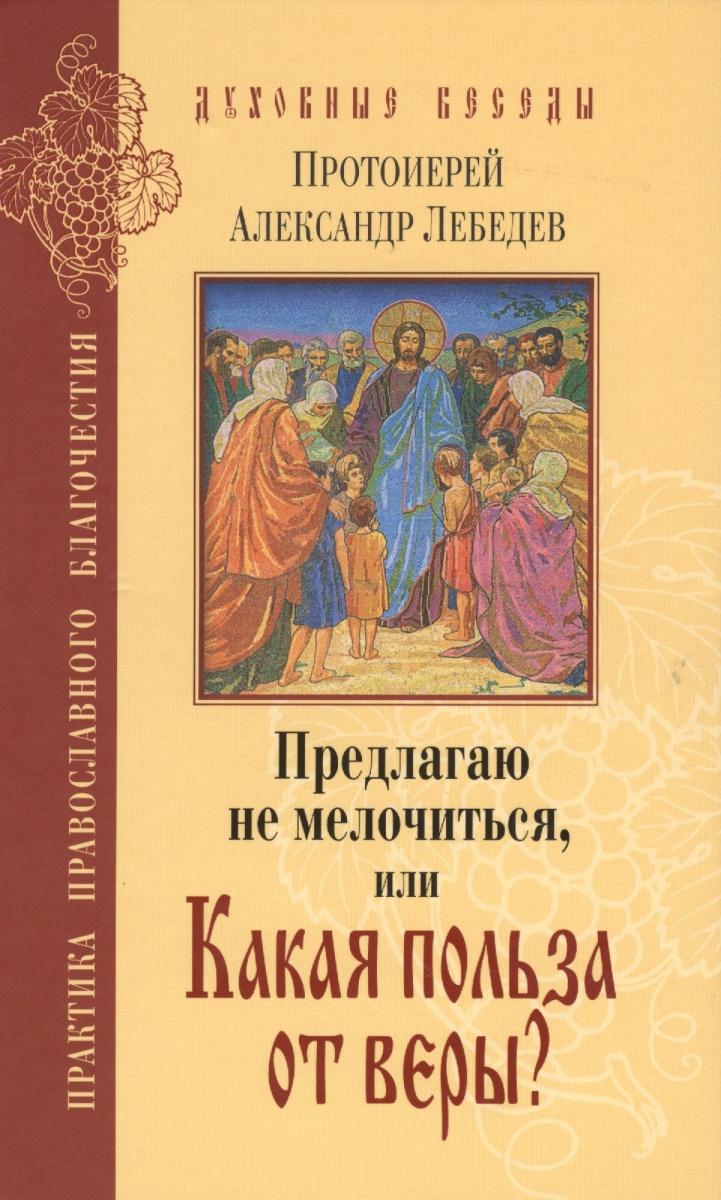 Лебедев А. Предлагаю не мелочиться, или Какая польза от веры? Ответы на вопросы о Православии в современной жизни
