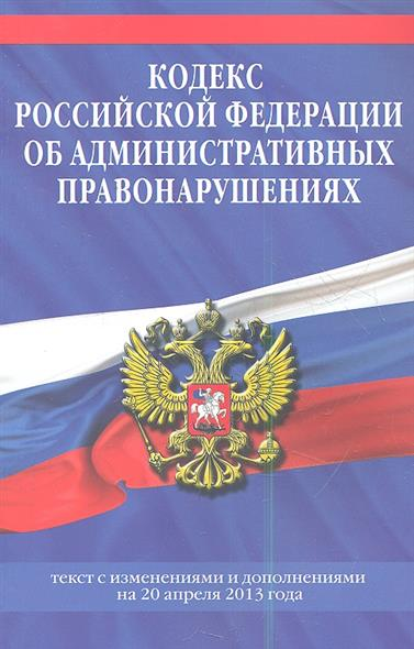 Кодекс Российской Федерации об административных правонарушениях. Текст с изменениями и дополнениями на 20 апреля 2013 года