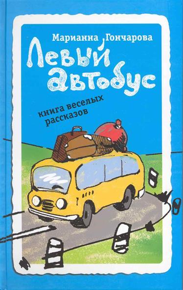 Гончарова М. Левый автобус Книга веселых рассказов гончарова марианна борисовна левый автобус книга веселых рассказов