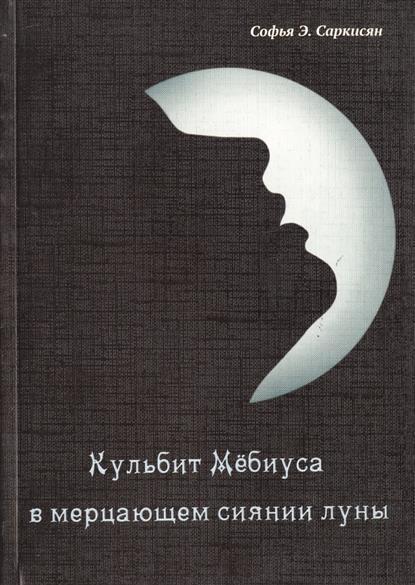 Саркисян С. Кульбит Мебиуса в мерцающем сиянии луны. Роман саркисян с кульбит мебиуса в мерцающем сиянии луны роман
