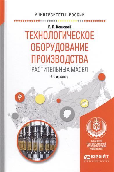 Кошевой Е. Технологическое оборудование производства растительных масел. Учебное пособие