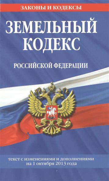 Земельный кодекс Российской Федерации. Текст с изменениями и дополнениями на 1 октября 2013 года