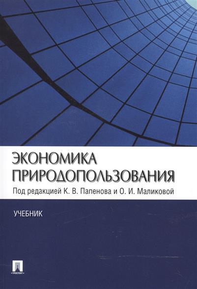 Папенов К., Маликова О. (ред.) Экономика природопользования. Учебник экономика природопользования