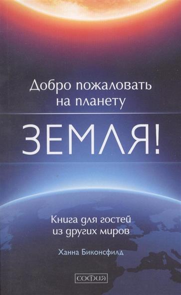 Добро пожаловать на планету Земля! Книга для гостей из других миров