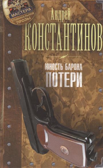 Константинов А. Юность Барона. Книга первая. Потери  недорого