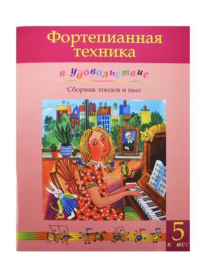 Фортепианная техника в удовольствие Сборник этюдов и пьес 5 класс