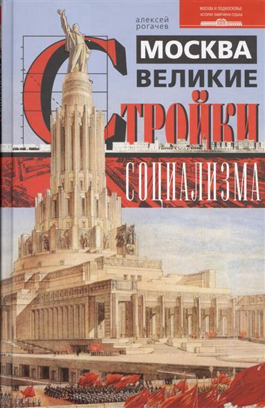 Рогачев А. Москва. Великие стройки социализма алексей рогачев москва великие стройки социализма