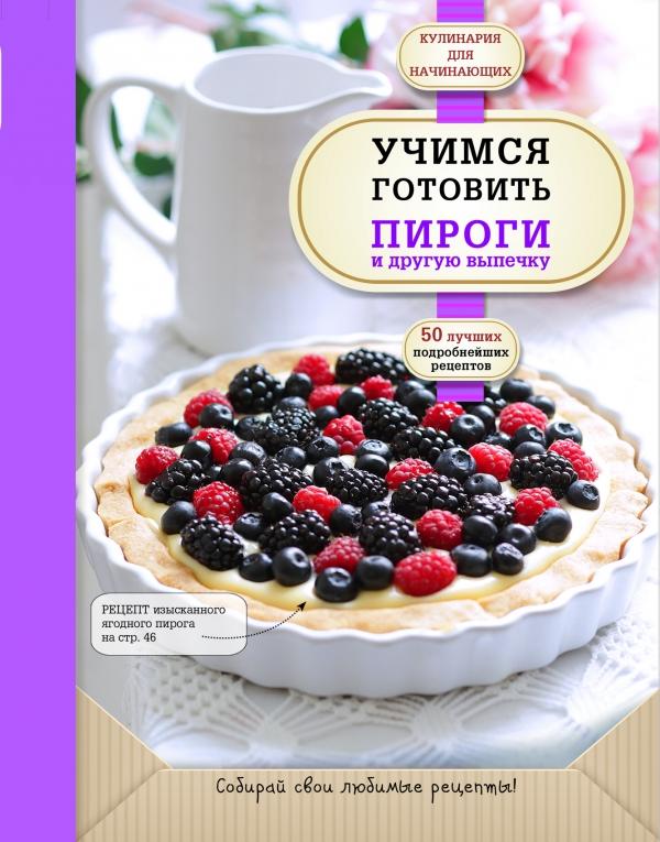 Байжанова . (ред.) Учимся готовить пироги  другую выпечку 50 лучших подробнейших рецептов
