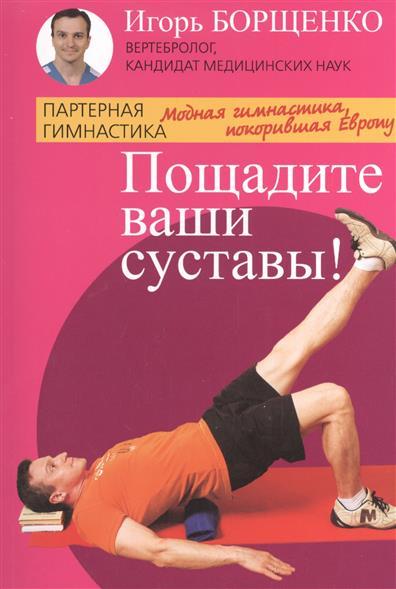 Борщенко И. Пощадите ваши суставы! борщенко и а поясница без боли