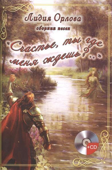 """Книга """"Счастье, ты где меня ждешь?.."""". Сборник песен (+CD). Орлова Л."""