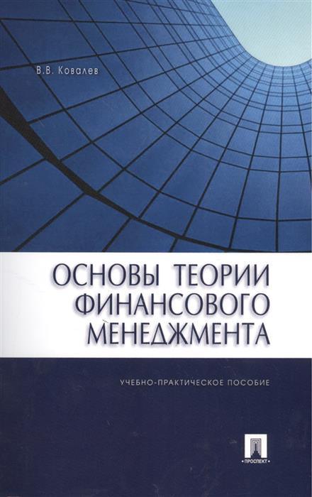 Ковалев В. Основы теории финансового менеджмента. Учебно-практическое пособие