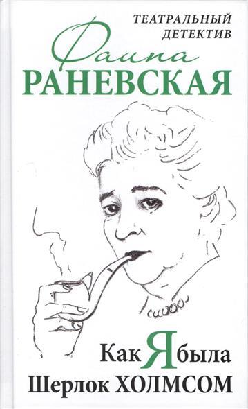 Раневская Ф. Как я была Шерлок Холмсом ф г раневская старость невежество бога