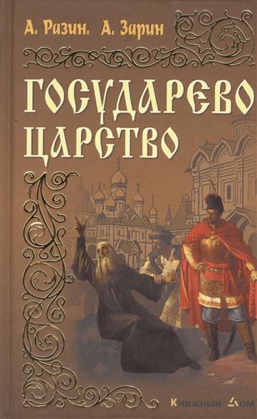 Разин А., Зарин А. Государево царство. Романы а е зарин царские забавы и быт за 300 лет исторические очерки