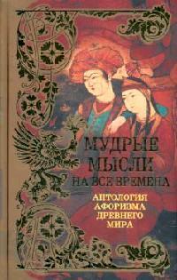 Мудрые мысли на все времена Антология афоризма Древнего мира