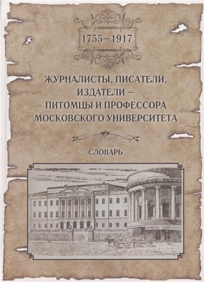 Журналисты, писатели, издатели - питомцы и профессора Московского Университета (1755-1917). Словарь