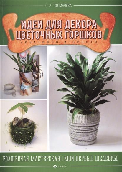цена Толмачева С. Идеи для декора цветочных горшков. Креативно и просто