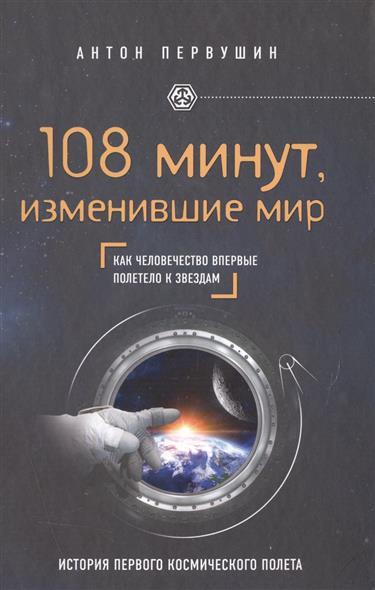 108 минут, изменившие мир. Как человечество впервые полетело к звездам. История первого космического полета