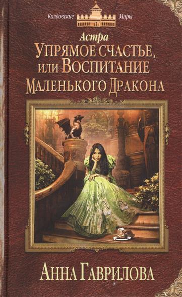 Гаврилова А. Астра. Упрямое счастье, или Воспитание маленького дракона иоланта гаврилова счастье