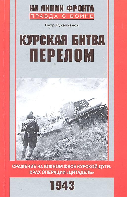 Букейханов П. Курская битва Перелом Сражение на южном фасе... замулин в курская битва сражение изменившее ход истории