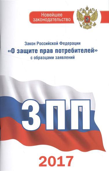 """Закон Российской Федерации """"О защите прав потребителей"""" с образцами заявлений на 2017 год"""