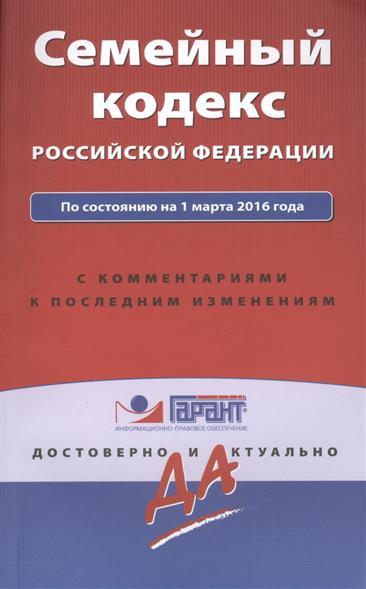 Семейный кодекс Российской Федерации по состоянию на 1 марта 2016 года с комментариями к последним изменениям