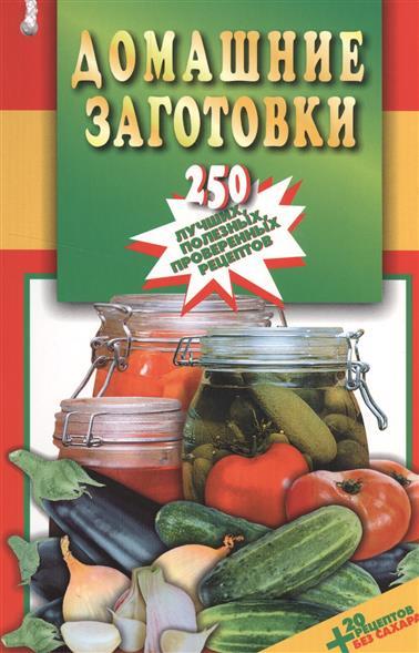 Домашние заготовки. 250 лучших, полезных, проверенных рецептов