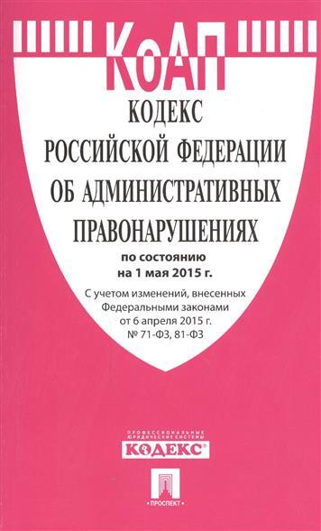 Кодекс Российской Федерации об административных правонарушениях по состоянию на 1 мая 2015 г. С учетом изменений, внесенных Федеральными законами от 6 апреля 2015 г. № 70-ФЗ, 81-ФЗ