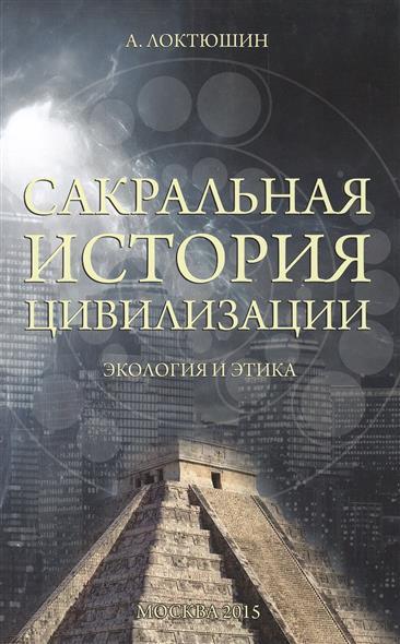 Локтюшин А. Сакральная история цивилизации. Экология и этика н а липин сакральная история славян