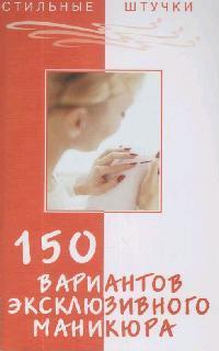 цена Букин Д. 150 вариантов эксклюзивного маникюра ISBN: 9785222127193