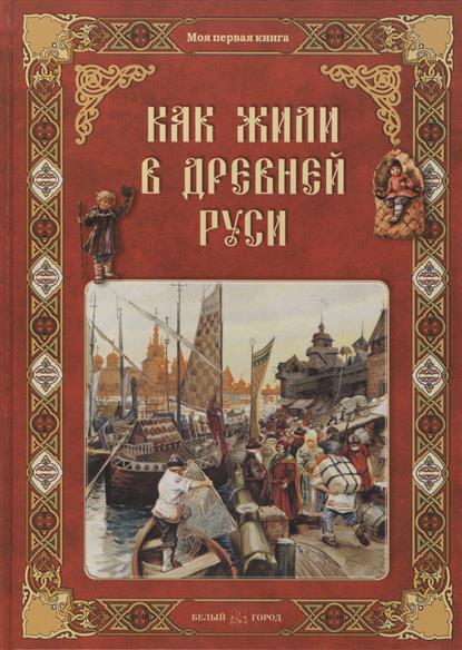 Колпакова О. Как жили в Древней Руси елена качур как жили на руси