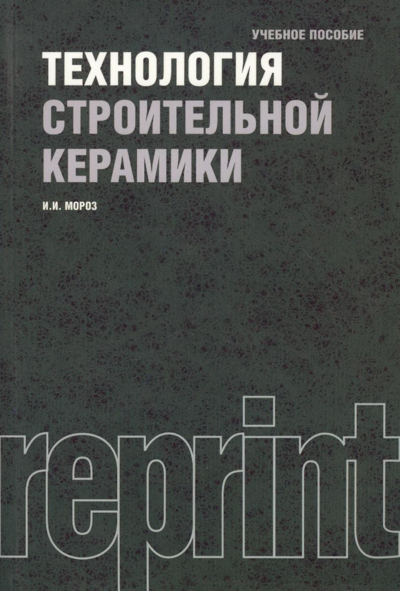 Мороз И. Технология строительной керамики. Учебник. Третье издание, переработанное и дополненное. Репринтное издание курбатов п ред основы теории электрических аппаратов издание пятое переработанное и дополненное