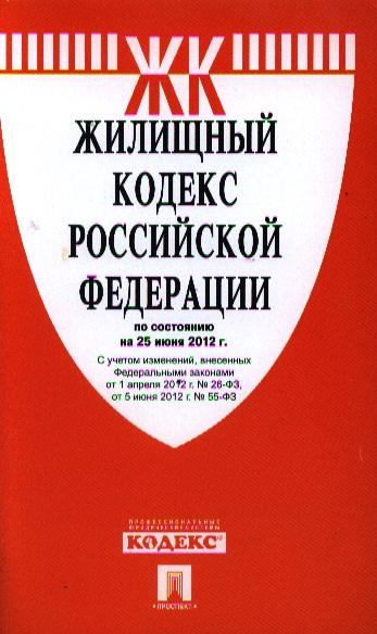 Жилищный кодекс Российской Федерации по состоянию на 25 июня 2012 г. С учетом изменений,внесенных Федеральными законами от 1 апреля 2012 г. № 26-ФЗ, , от 5 июня 2012 г. № 55-ФЗ