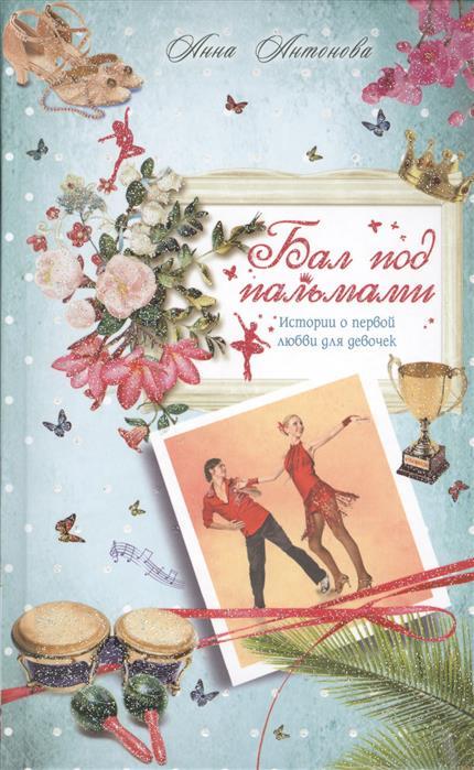 Антонова А. Бал под пальмами. Истории о первой любви для девочек