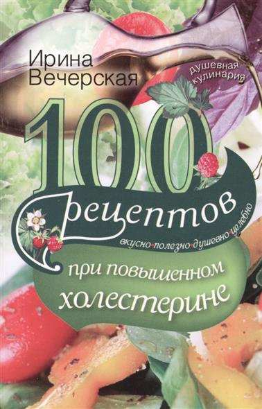 100 рецептов при повышенном холестерине. Вкусно, полезно, душевно, целебно