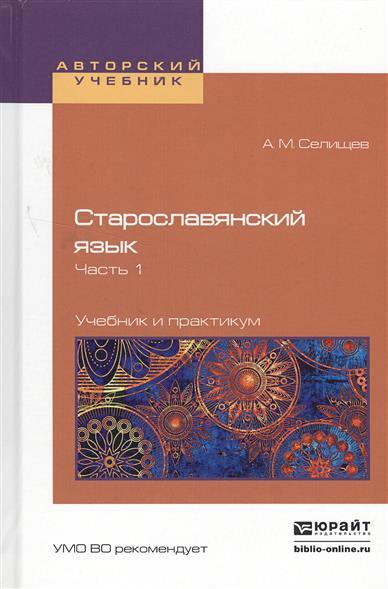 Селищев А. Старославянский язык. В 2-х частях. Часть 1. Учебник и практикум для вузов цены онлайн