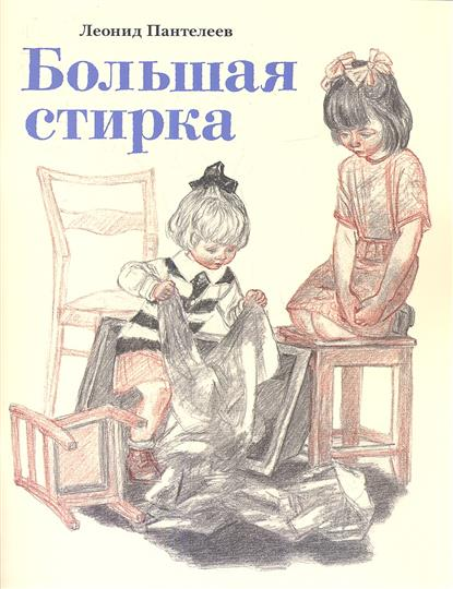 Пантелеев Л. Большая стирка л ф пантелеев из воспоминаний прошлого