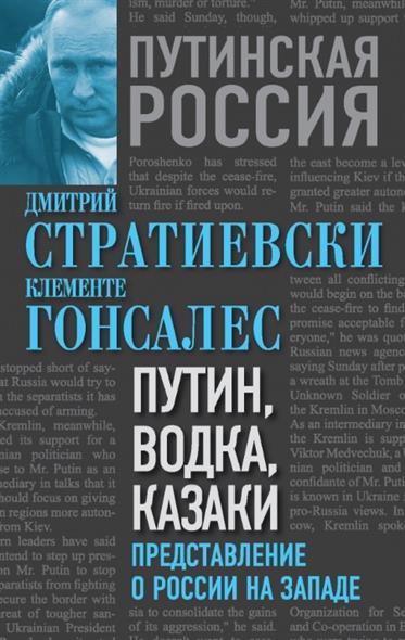 Стратиевски Д., Гонсалес К. Путин, водка, казаки. Представление о России на Западе