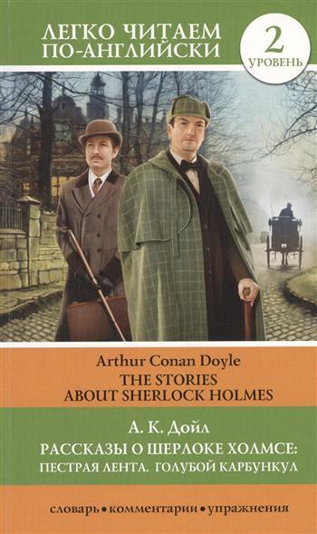 Дойл А. Рассказы о Шерлоке Холмсе: Пестрая лента. Голубой карбункул = The stories about Sherlock Holmes: The Speckled Band. The Blue Carbuncle : 2 уровень doyle a the best of sherlock holmes лучшие рассказы о шерлоке холмсе