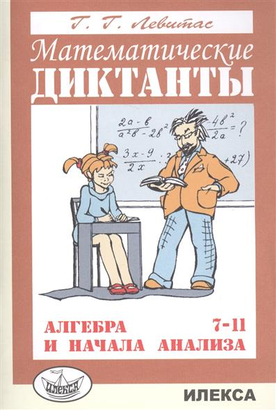Левитас Г. Математические диктанты. Алгебра и начала анализа. 7-11 классы. Дидактические материалы