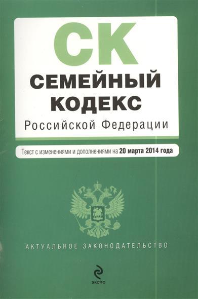 Семейный кодекс Российской Федерации. Текст с изменениями и дополнениями на 20 марта 2014 года