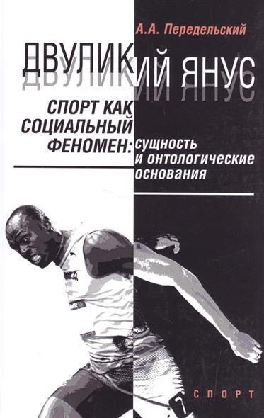 Двуликий Янус. Спорт как социальный феномен: сущность и онтологические основания. Монография