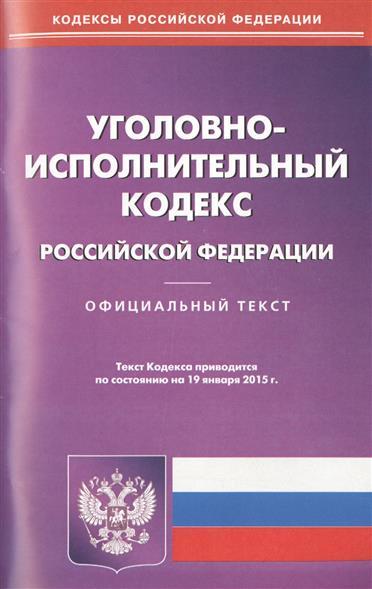 Уголовно-исполнительный кодекс Российской Федерации. Официальный текст. Текст кодекса приводится по состоянию на 19 января 2015 г.