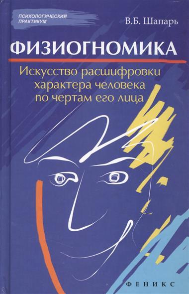 Шапарь В. Физиогномика. Искусство расшифровки характера человека по чертам его лица