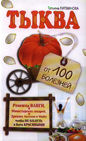 Литвинова Т. Тыква от 100 болезней литвинова т великое лекарство китайских императоров от 1000 болезней лимонник как лечиться