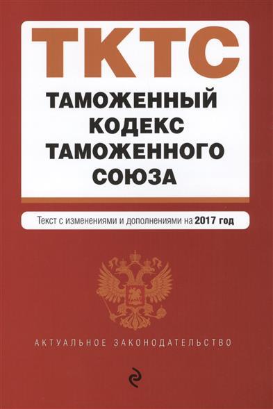 Таможенный кодекс Таможенного союза. Текст с изменениями и дополнениями на 2017 года