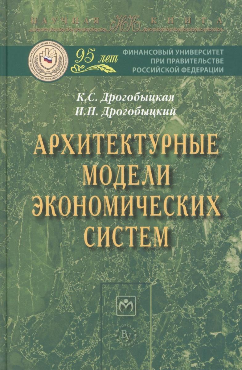 Дрогобыцкая К., Дрогобыцкий И. Архитектурные модели экономических систем: Монография